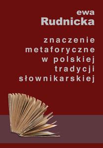 Znaczenie metaforyczne w polskiej tradycji słownikarskiej. Studium leksykologiczno-leksykograficzne okładka