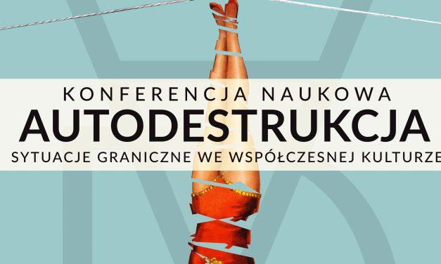 """22–23 maja. Konferencja: """"Autodestrukcja. Sytuacje graniczne we współczesnej kulturze"""""""