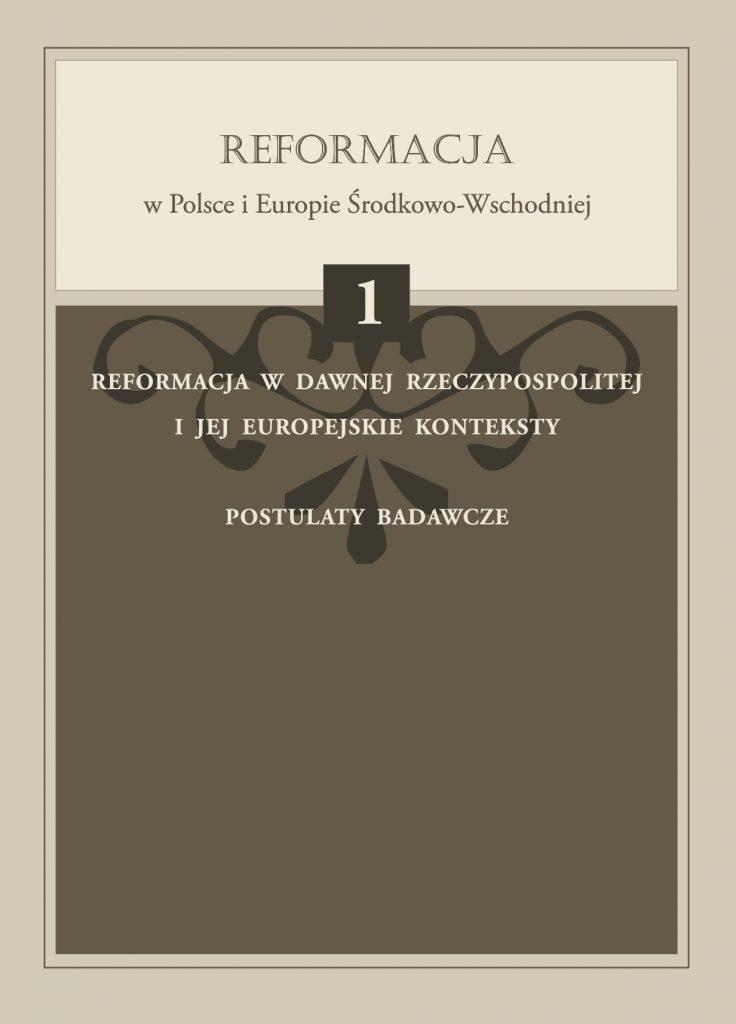 Book Cover: Reformacja w dawnej Rzeczypospolitej i jej europejskie konteksty. Postulaty badawcze