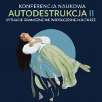 """Konferencja pt. """"Autodestrukcja II. Sytuacje graniczne we współczesnej kulturze"""""""