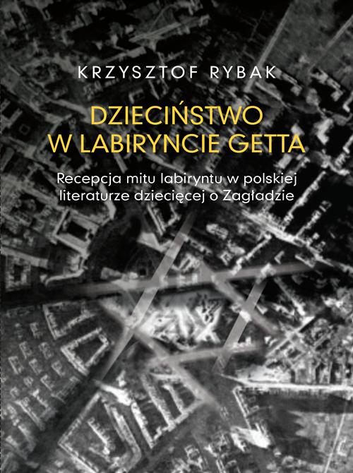 Book Cover: Dzieciństwo w labiryncie getta. Recepcja mitu labiryntu w polskiej literaturze dziecięcej o Zagładzie