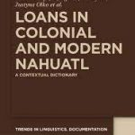 Loans in Colonial and Modern Nahuatl. A Contextual Dictionary
