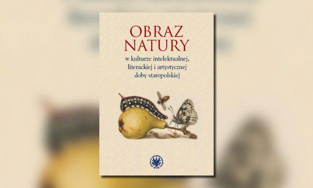 """Książka: """"Obraz natury w kulturze intelektualnej, literackiej i artystycznej doby staropolskiej""""."""